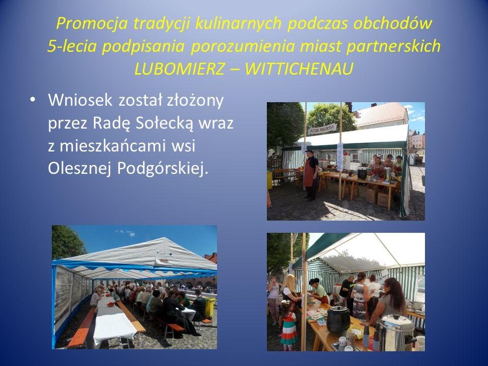 Promocja tradycji kulinarnych podczas obchodów 5-lecia podpisania porozumienia miast partnerskich LUBOMIERZ – WITTICHENAU Wniosek został złożony przez Radę Sołecką wraz z mieszkańcami wsi Olesznej Podgórskiej.