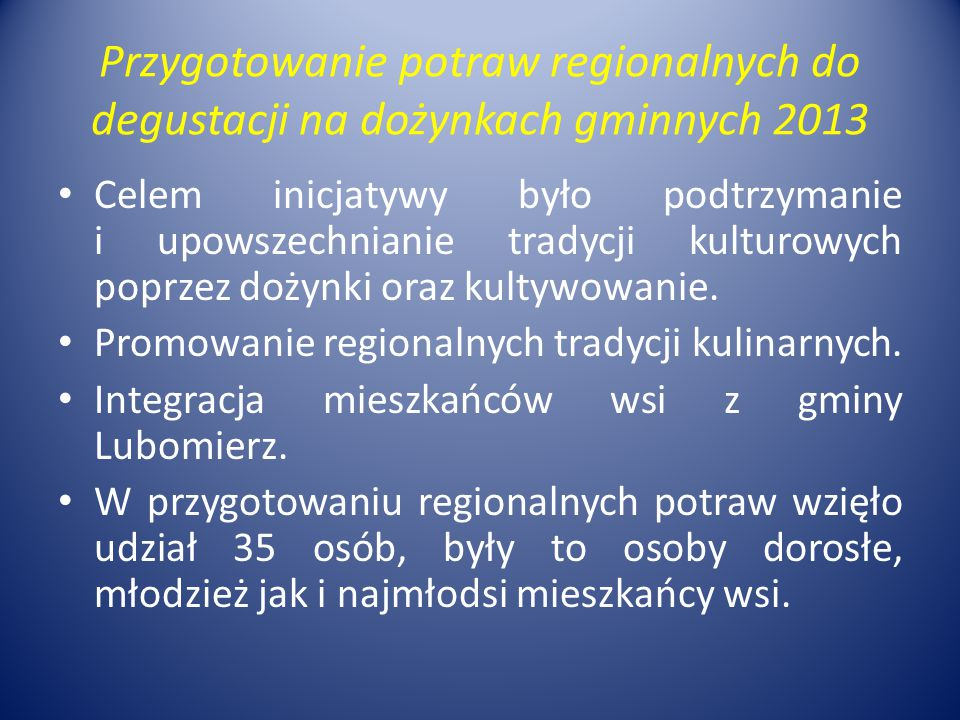 Przygotowanie potraw regionalnych do degustacji na dożynkach gminnych 2013 Celem inicjatywy było podtrzymanie i upowszechnianie tradycji kulturowych poprzez dożynki oraz kultywowanie.
