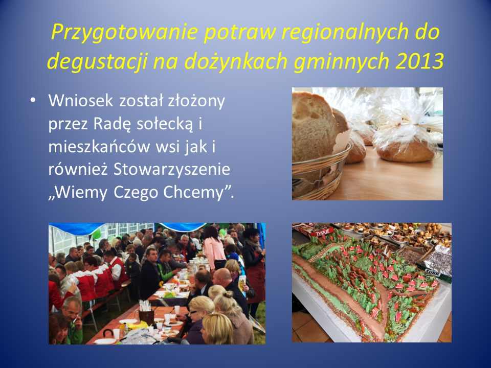 Przygotowanie potraw regionalnych do degustacji na dożynkach gminnych 2013 Wniosek został złożony przez Radę sołecką i mieszkańców wsi jak i również S