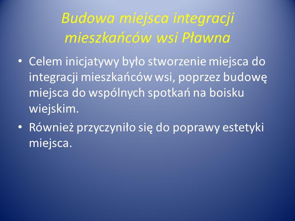Budowa miejsca integracji mieszkańców wsi Pławna Celem inicjatywy było stworzenie miejsca do integracji mieszkańców wsi, poprzez budowę miejsca do wspólnych spotkań na boisku wiejskim.