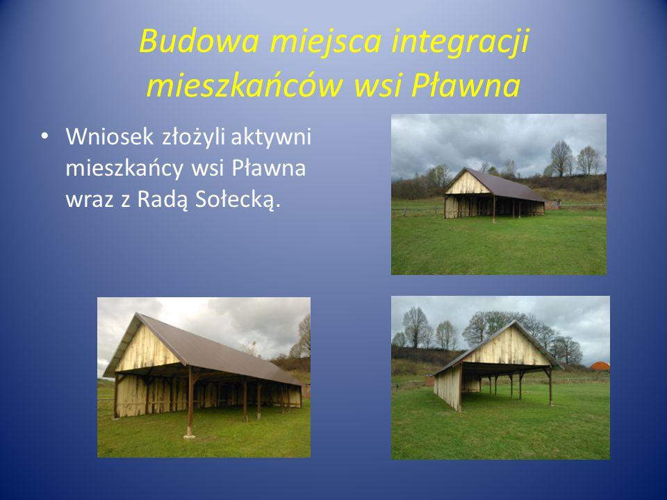 Budowa miejsca integracji mieszkańców wsi Pławna Wniosek złożyli aktywni mieszkańcy wsi Pławna wraz z Radą Sołecką.