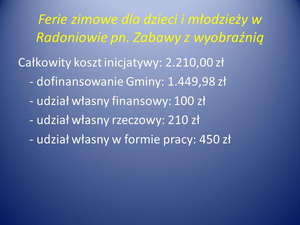 Ferie zimowe dla dzieci i młodzieży w Radoniowie pn. Zabawy z wyobraźnią Całkowity koszt inicjatywy: 2.210,00 zł - dofinansowanie Gminy: 1.449,98 zł -