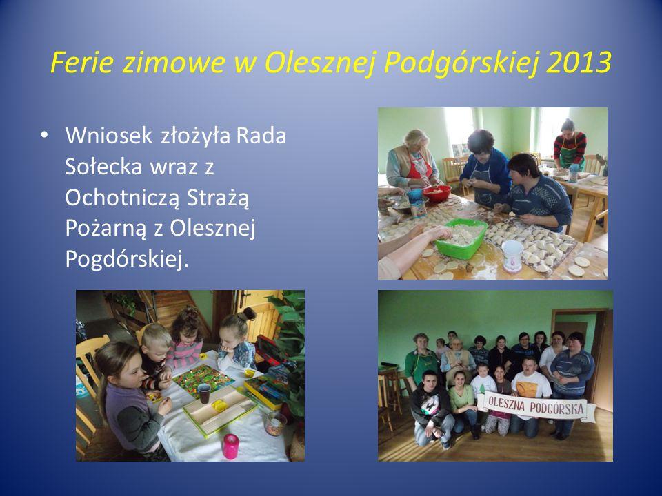 Ferie zimowe w Olesznej Podgórskiej 2013 Wniosek złożyła Rada Sołecka wraz z Ochotniczą Strażą Pożarną z Olesznej Pogdórskiej.