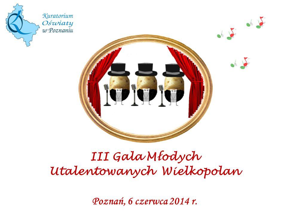 Poznań, 6 czerwca 2014 r. III Gala M ł odych Utalentowanych Wielkopolan