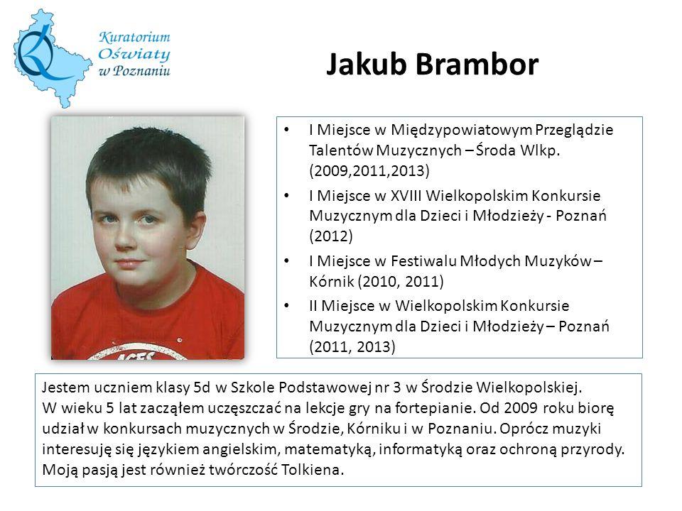 Jakub Brambor Jestem uczniem klasy 5d w Szkole Podstawowej nr 3 w Środzie Wielkopolskiej. W wieku 5 lat zacząłem uczęszczać na lekcje gry na fortepian