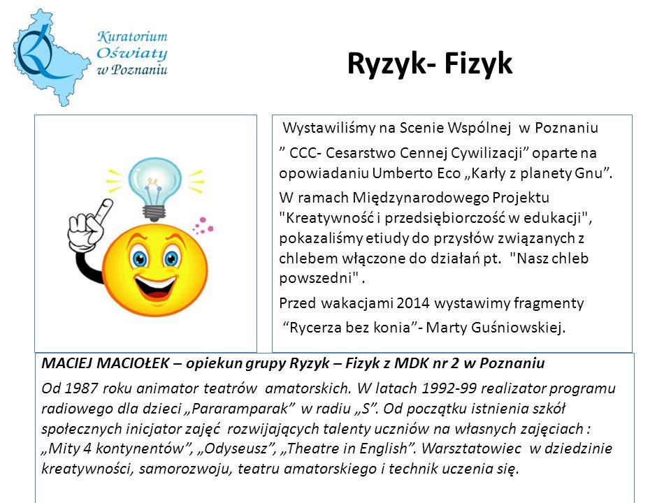 Ryzyk- Fizyk MACIEJ MACIOŁEK – opiekun grupy Ryzyk – Fizyk z MDK nr 2 w Poznaniu Od 1987 roku animator teatrów amatorskich. W latach 1992-99 realizato