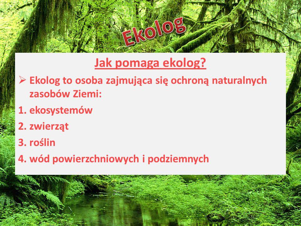 Jak pomaga ekolog?  Ekolog to osoba zajmująca się ochroną naturalnych zasobów Ziemi: 1.ekosystemów 2.zwierząt 3.roślin 4.wód powierzchniowych i podzi