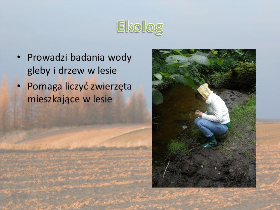 Prowadzi badania wody gleby i drzew w lesie Pomaga liczyć zwierzęta mieszkające w lesie