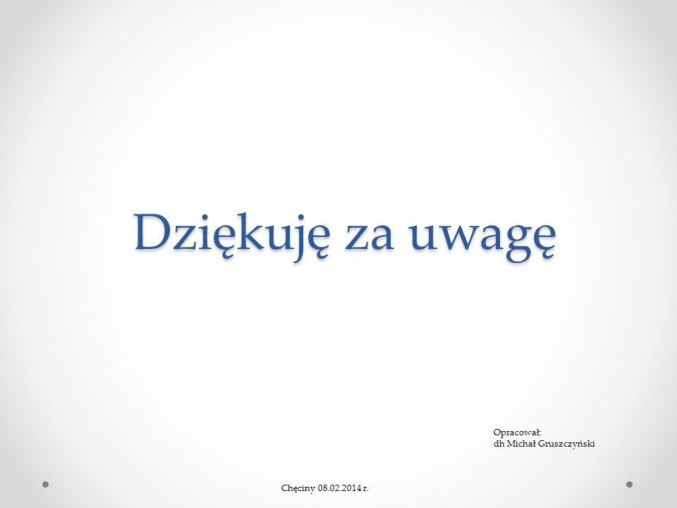Dziękuję za uwagę Chęciny 08.02.2014 r. Opracował: dh Michał Gruszczyński