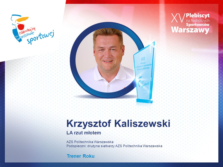 Krzysztof Kaliszewski LA rzut młotem AZS Politechnika Warszawska Podopieczni: drużyna siatkarzy AZS Politechnika Warszawska Trener Roku