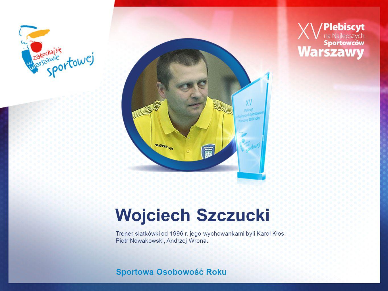 Wojciech Szczucki Sportowa Osobowość Roku Trener siatkówki od 1996 r. jego wychowankami byli Karol Kłos, Piotr Nowakowski, Andrzej Wrona.
