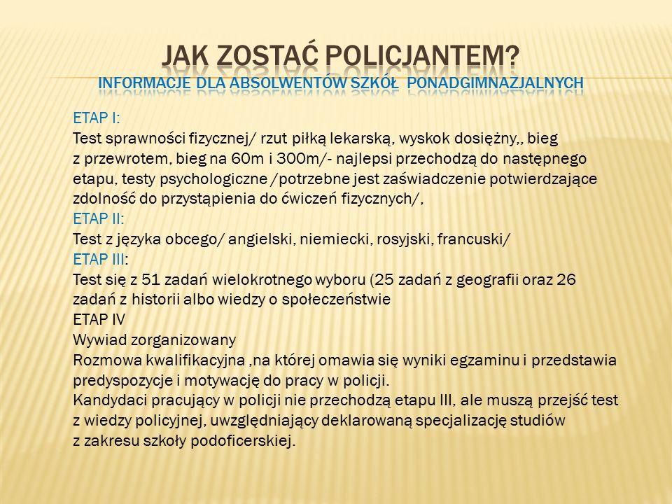 ETAP I: Test sprawności fizycznej/ rzut piłką lekarską, wyskok dosiężny,, bieg z przewrotem, bieg na 60m i 300m/- najlepsi przechodzą do następnego etapu, testy psychologiczne /potrzebne jest zaświadczenie potwierdzające zdolność do przystąpienia do ćwiczeń fizycznych/, ETAP II: Test z języka obcego/ angielski, niemiecki, rosyjski, francuski/ ETAP III: Test się z 51 zadań wielokrotnego wyboru (25 zadań z geografii oraz 26 zadań z historii albo wiedzy o społeczeństwie ETAP IV Wywiad zorganizowany Rozmowa kwalifikacyjna,na której omawia się wyniki egzaminu i przedstawia predyspozycje i motywację do pracy w policji.