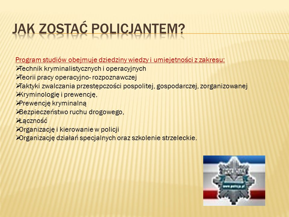 Program studiów obejmuje dziedziny wiedzy i umiejętności z zakresu:  Technik kryminalistycznych i operacyjnych  Teorii pracy operacyjno- rozpoznawczej  Taktyki zwalczania przestępczości pospolitej, gospodarczej, zorganizowanej  Kryminologię i prewencję,  Prewencję kryminalną  Bezpieczeństwo ruchu drogowego,  Łączność  Organizację i kierowanie w policji  Organizację działań specjalnych oraz szkolenie strzeleckie.