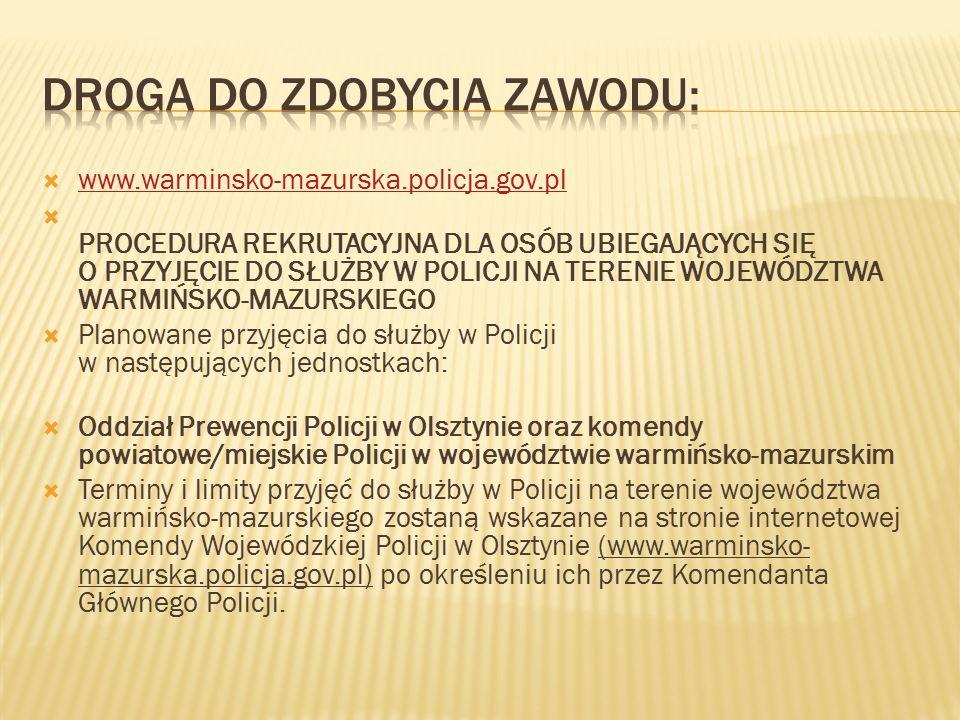  www.warminsko-mazurska.policja.gov.pl www.warminsko-mazurska.policja.gov.pl  PROCEDURA REKRUTACYJNA DLA OSÓB UBIEGAJĄCYCH SIĘ O PRZYJĘCIE DO SŁUŻBY W POLICJI NA TERENIE WOJEWÓDZTWA WARMIŃSKO-MAZURSKIEGO  Planowane przyjęcia do służby w Policji w następujących jednostkach:  Oddział Prewencji Policji w Olsztynie oraz komendy powiatowe/miejskie Policji w województwie warmińsko-mazurskim  Terminy i limity przyjęć do służby w Policji na terenie województwa warmińsko-mazurskiego zostaną wskazane na stronie internetowej Komendy Wojewódzkiej Policji w Olsztynie (www.warminsko- mazurska.policja.gov.pl) po określeniu ich przez Komendanta Głównego Policji.