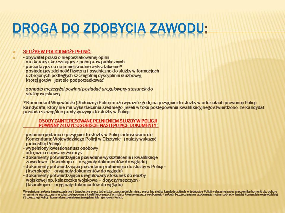  SŁUŻBĘ W POLICJI MOŻE PEŁNIĆ:  - obywatel polski o nieposzlakowanej opinii - nie karany i korzystający z pełni praw publicznych - posiadający co najmniej średnie wykształcenie* - posiadający zdolność fizyczną i psychiczną do służby w formacjach uzbrojonych podległych szczególnej dyscyplinie służbowej, której gotów jest się podporządkować - ponadto mężczyźni powinni posiadać uregulowany stosunek do służby wojskowej *Komendant Wojewódzki (Stołeczny) Policji może wyrazić zgodę na przyjęcie do służby w oddziałach prewencji Policji kandydata, który nie ma wykształcenia średniego, jeżeli w toku postępowania kwalifikacyjnego stwierdzono, że kandydat posiada szczególne predyspozycje do służby w Policji.