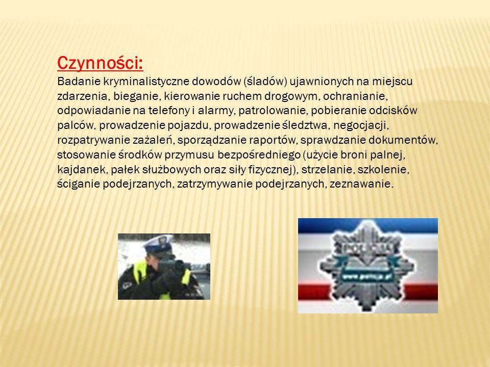 Czynności: Badanie kryminalistyczne dowodów (śladów) ujawnionych na miejscu zdarzenia, bieganie, kierowanie ruchem drogowym, ochranianie, odpowiadanie na telefony i alarmy, patrolowanie, pobieranie odcisków palców, prowadzenie pojazdu, prowadzenie śledztwa, negocjacji, rozpatrywanie zażaleń, sporządzanie raportów, sprawdzanie dokumentów, stosowanie środków przymusu bezpośredniego (użycie broni palnej, kajdanek, pałek służbowych oraz siły fizycznej), strzelanie, szkolenie, ściganie podejrzanych, zatrzymywanie podejrzanych, zeznawanie.