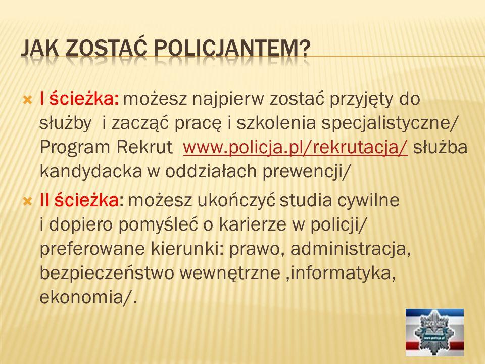  I ścieżka: możesz najpierw zostać przyjęty do służby i zacząć pracę i szkolenia specjalistyczne/ Program Rekrut www.policja.pl/rekrutacja/ służba kandydacka w oddziałach prewencji/www.policja.pl/rekrutacja/  II ścieżka: możesz ukończyć studia cywilne i dopiero pomyśleć o karierze w policji/ preferowane kierunki: prawo, administracja, bezpieczeństwo wewnętrzne,informatyka, ekonomia/.