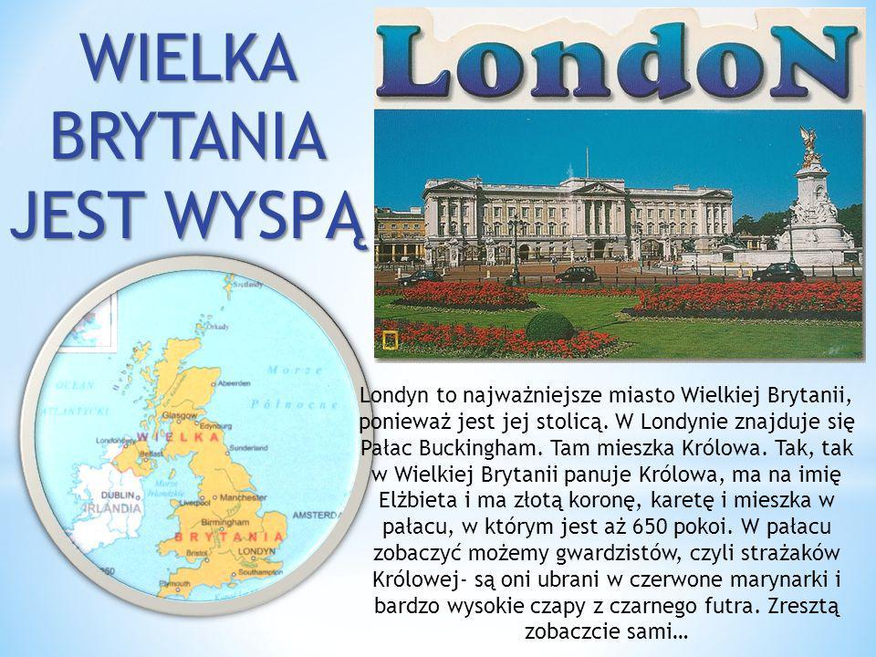 WIELKA BRYTANIA JEST WYSPĄ Londyn to najważniejsze miasto Wielkiej Brytanii, ponieważ jest jej stolicą. W Londynie znajduje się Pałac Buckingham. Tam