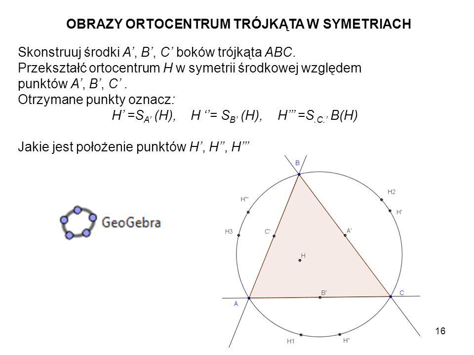17 Czy zauważyłeś, że niezależnie od wielkości i kształtu trójkąta ABC obrazy jego ortocentrum H względem boków trójkąta leżą zawsze na okręgu opisanym na nim.