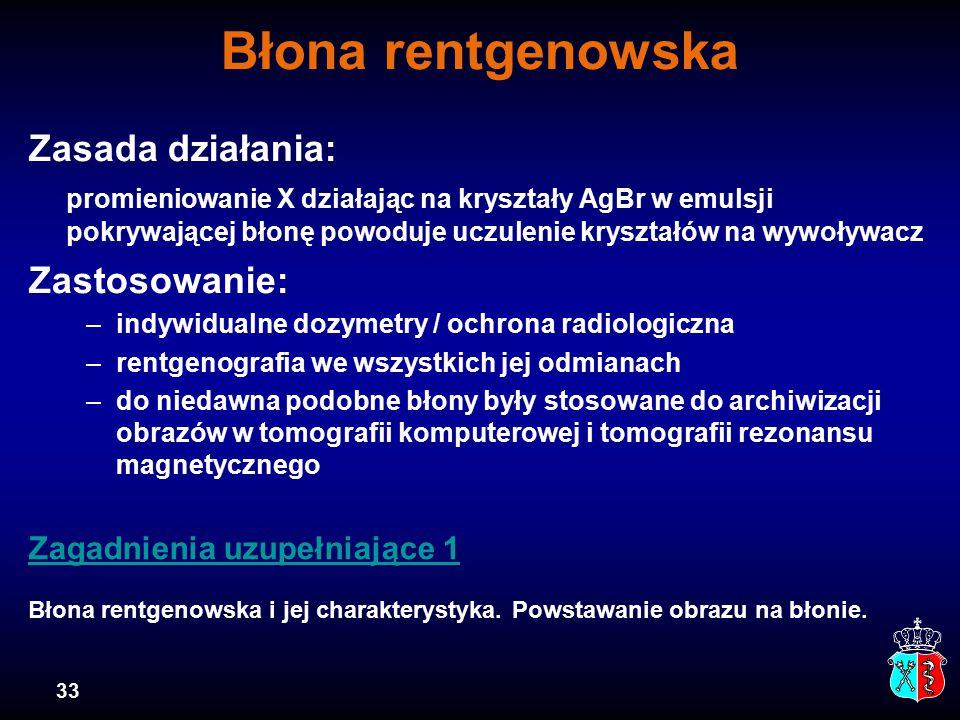 33 Błona rentgenowska Zasada działania: promieniowanie X działając na kryształy AgBr w emulsji pokrywającej błonę powoduje uczulenie kryształów na wywoływacz Zastosowanie: –indywidualne dozymetry / ochrona radiologiczna –rentgenografia we wszystkich jej odmianach –do niedawna podobne błony były stosowane do archiwizacji obrazów w tomografii komputerowej i tomografii rezonansu magnetycznego Zagadnienia uzupełniające 1 Zagadnienia uzupełniające 1 Błona rentgenowska i jej charakterystyka.