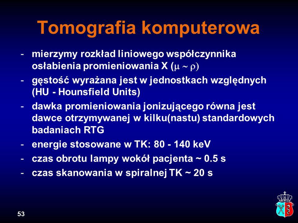 53 Tomografia komputerowa -mierzymy rozkład liniowego współczynnika osłabienia promieniowania X (  -gęstość wyrażana jest w jednostkach względnych (HU - Hounsfield Units) -dawka promieniowania jonizującego równa jest dawce otrzymywanej w kilku(nastu) standardowych badaniach RTG -energie stosowane w TK: 80 - 140 keV -czas obrotu lampy wokół pacjenta ~ 0.5 s -czas skanowania w spiralnej TK ~ 20 s