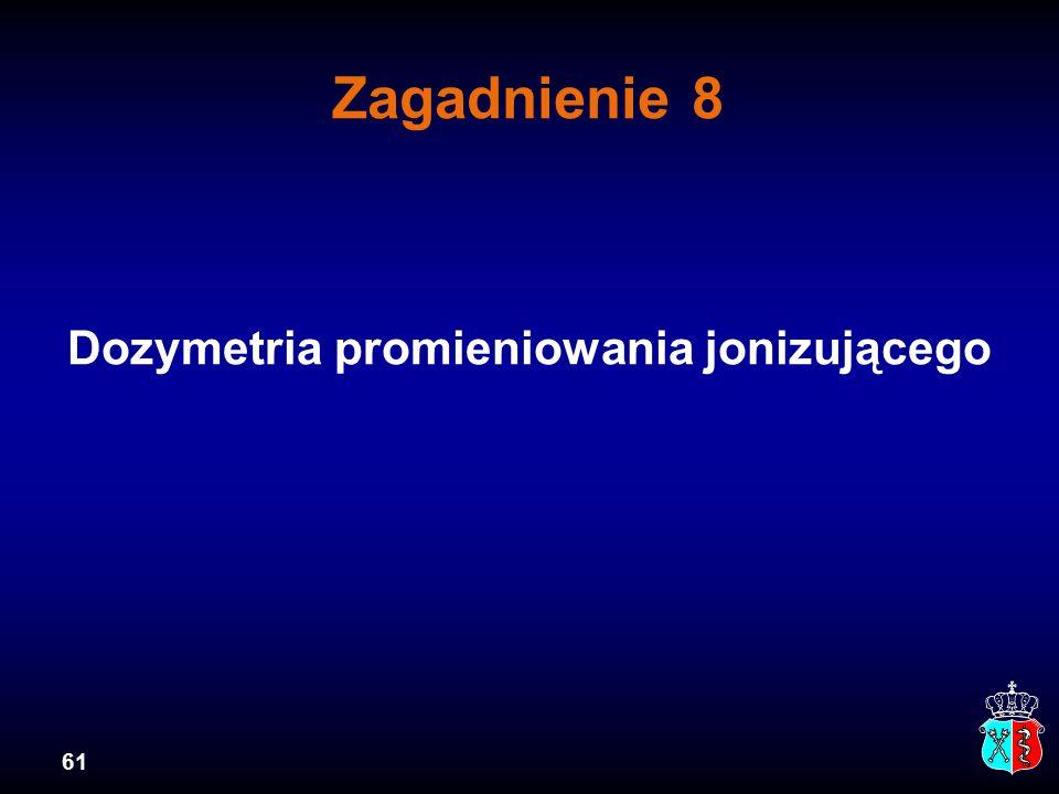 61 Zagadnienie 8 Dozymetria promieniowania jonizującego