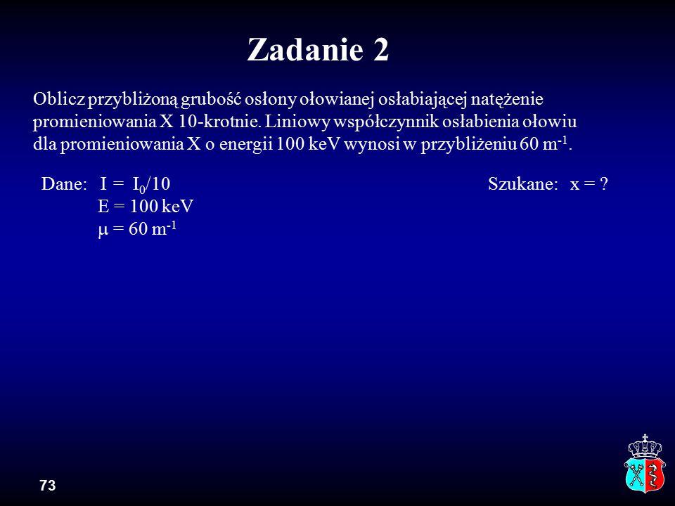 73 Oblicz przybliżoną grubość osłony ołowianej osłabiającej natężenie promieniowania X 10-krotnie. Liniowy współczynnik osłabienia ołowiu dla promieni