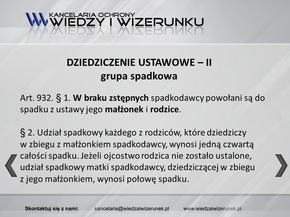 DZIEDZICZENIE USTAWOWE – II grupa spadkowa Art. 932. § 1. W braku zstępnych spadkodawcy powołani są do spadku z ustawy jego małżonek i rodzice. § 2. U