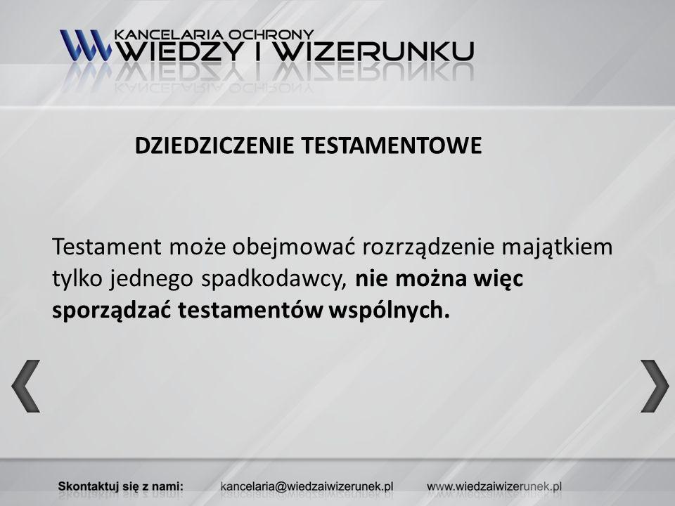 DZIEDZICZENIE TESTAMENTOWE Testament może obejmować rozrządzenie majątkiem tylko jednego spadkodawcy, nie można więc sporządzać testamentów wspólnych.