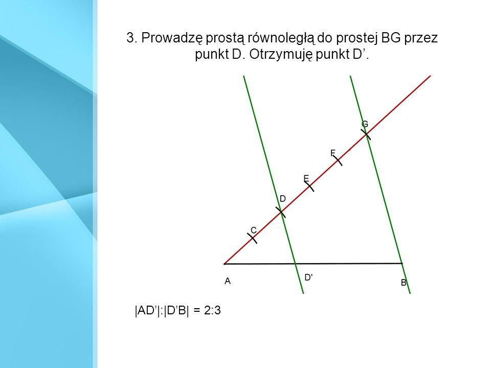 3. Prowadzę prostą równoległą do prostej BG przez punkt D. Otrzymuję punkt D'. |AD'|:|D'B| = 2:3