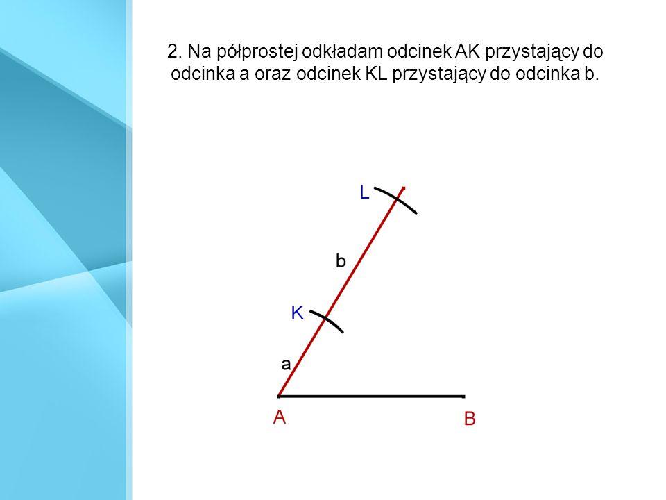 2. Na półprostej odkładam odcinek AK przystający do odcinka a oraz odcinek KL przystający do odcinka b.