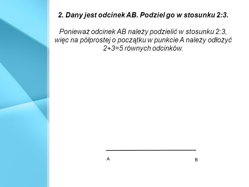 2. Dany jest odcinek AB. Podziel go w stosunku 2:3. Ponieważ odcinek AB należy podzielić w stosunku 2:3, więc na półprostej o początku w punkcie A nal