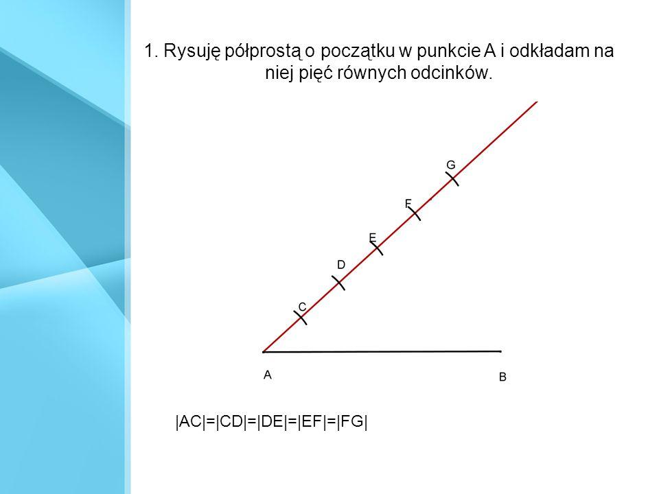 1. Rysuję półprostą o początku w punkcie A i odkładam na niej pięć równych odcinków. |AC|=|CD|=|DE|=|EF|=|FG|