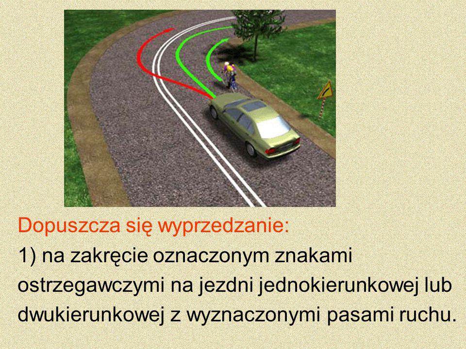 Dopuszcza się wyprzedzanie: 1) na zakręcie oznaczonym znakami ostrzegawczymi na jezdni jednokierunkowej lub dwukierunkowej z wyznaczonymi pasami ruchu