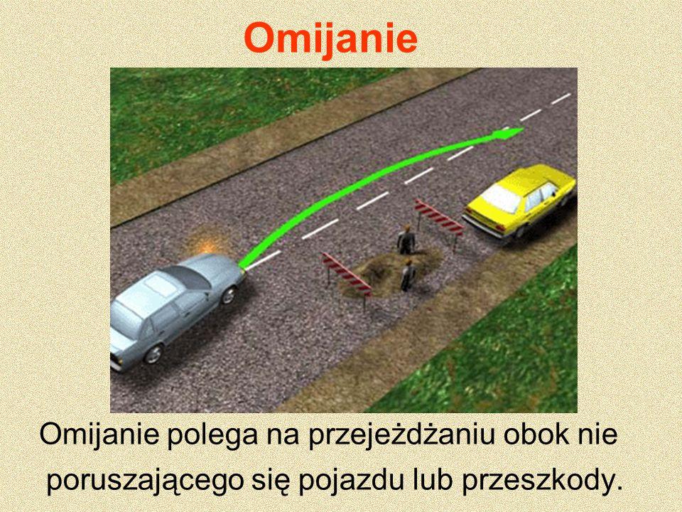 Omijanie Omijanie polega na przejeżdżaniu obok nie poruszającego się pojazdu lub przeszkody.