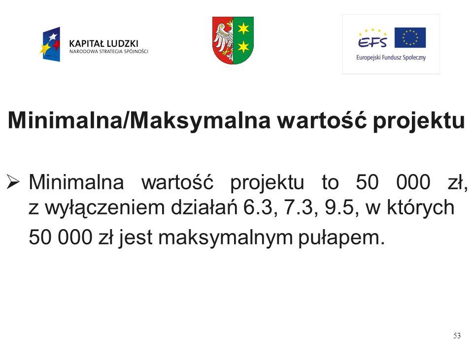 53 Minimalna/Maksymalna wartość projektu  Minimalna wartość projektu to 50 000 zł, z wyłączeniem działań 6.3, 7.3, 9.5, w których 50 000 zł jest maksymalnym pułapem.