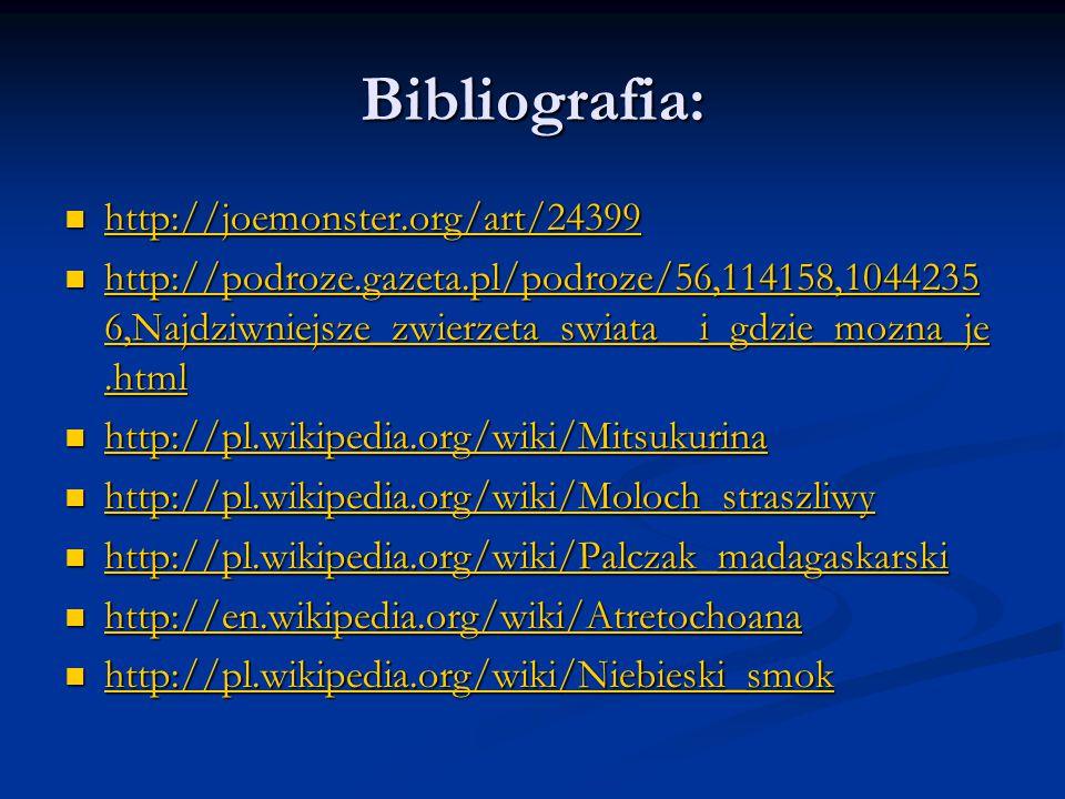 Bibliografia: http://joemonster.org/art/24399 http://joemonster.org/art/24399 http://joemonster.org/art/24399 http://podroze.gazeta.pl/podroze/56,114158,1044235 6,Najdziwniejsze_zwierzeta_swiata__i_gdzie_mozna_je.html http://podroze.gazeta.pl/podroze/56,114158,1044235 6,Najdziwniejsze_zwierzeta_swiata__i_gdzie_mozna_je.html http://podroze.gazeta.pl/podroze/56,114158,1044235 6,Najdziwniejsze_zwierzeta_swiata__i_gdzie_mozna_je.html http://podroze.gazeta.pl/podroze/56,114158,1044235 6,Najdziwniejsze_zwierzeta_swiata__i_gdzie_mozna_je.html http://pl.wikipedia.org/wiki/Mitsukurina http://pl.wikipedia.org/wiki/Mitsukurina http://pl.wikipedia.org/wiki/Mitsukurina http://pl.wikipedia.org/wiki/Moloch_straszliwy http://pl.wikipedia.org/wiki/Moloch_straszliwy http://pl.wikipedia.org/wiki/Moloch_straszliwy http://pl.wikipedia.org/wiki/Palczak_madagaskarski http://pl.wikipedia.org/wiki/Palczak_madagaskarski http://pl.wikipedia.org/wiki/Palczak_madagaskarski http://en.wikipedia.org/wiki/Atretochoana http://en.wikipedia.org/wiki/Atretochoana http://en.wikipedia.org/wiki/Atretochoana http://pl.wikipedia.org/wiki/Niebieski_smok http://pl.wikipedia.org/wiki/Niebieski_smok http://pl.wikipedia.org/wiki/Niebieski_smok