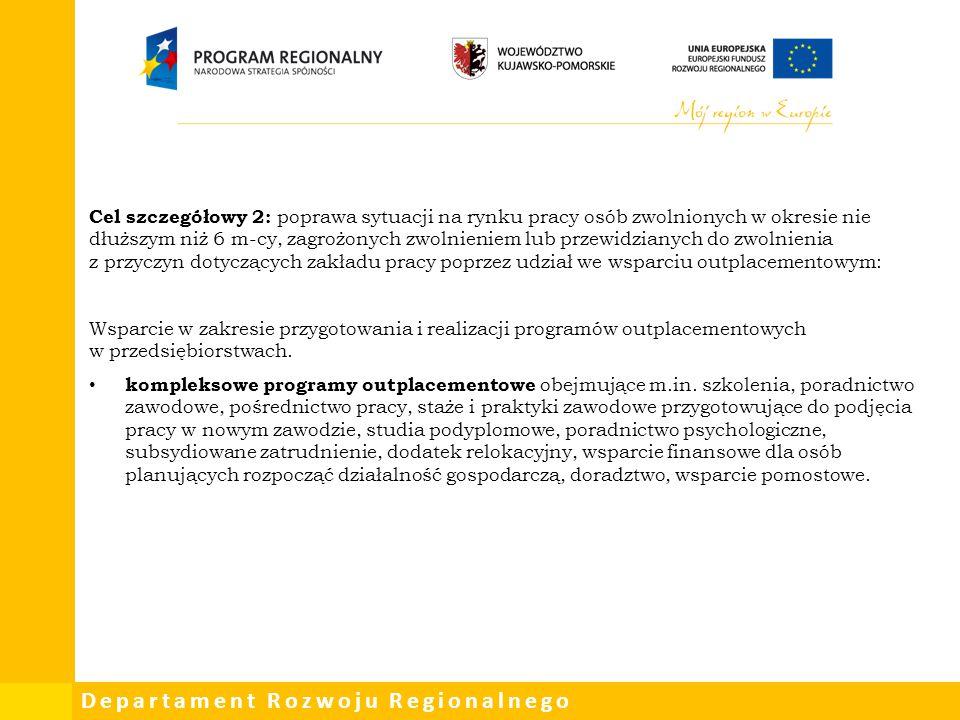 Departament Rozwoju Regionalnego Cel szczegółowy 2: poprawa sytuacji na rynku pracy osób zwolnionych w okresie nie dłuższym niż 6 m-cy, zagrożonych zw