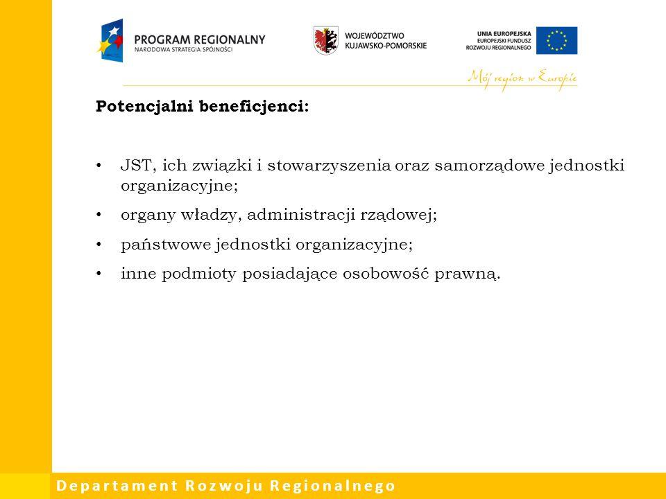 Departament Rozwoju Regionalnego Potencjalni beneficjenci: JST, ich związki i stowarzyszenia oraz samorządowe jednostki organizacyjne; organy władzy,