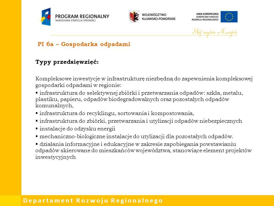 Departament Rozwoju Regionalnego PI 6a – Gospodarka odpadami Typy przedsięwzięć: Kompleksowe inwestycje w infrastrukturę niezbędną do zapewnienia komp