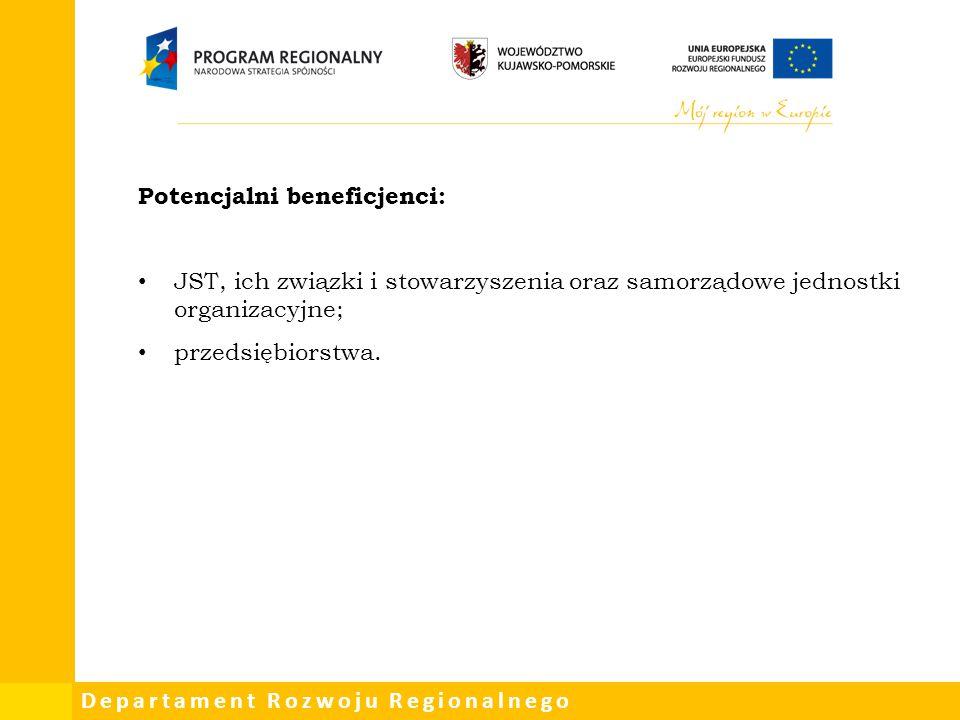 Departament Rozwoju Regionalnego Potencjalni beneficjenci: JST, ich związki i stowarzyszenia oraz samorządowe jednostki organizacyjne; przedsiębiorstw