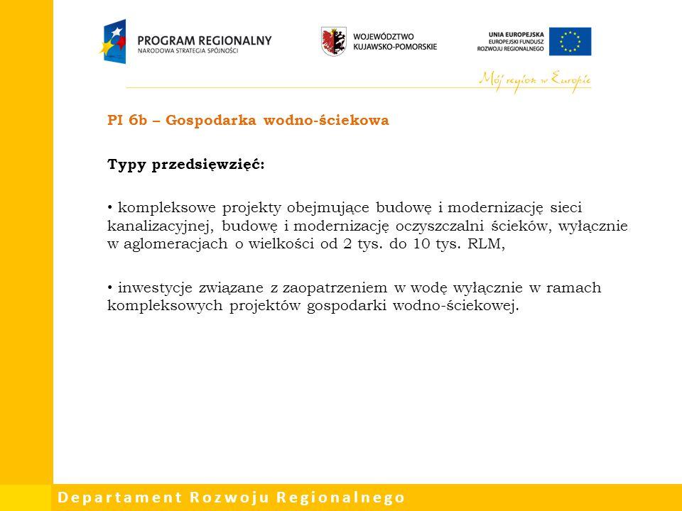 Departament Rozwoju Regionalnego PI 6b – Gospodarka wodno-ściekowa Typy przedsięwzięć: kompleksowe projekty obejmujące budowę i modernizację sieci kan