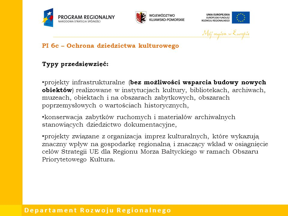 Departament Rozwoju Regionalnego PI 6c – Ochrona dziedzictwa kulturowego Typy przedsięwzięć: projekty infrastrukturalne ( bez możliwości wsparcia budo