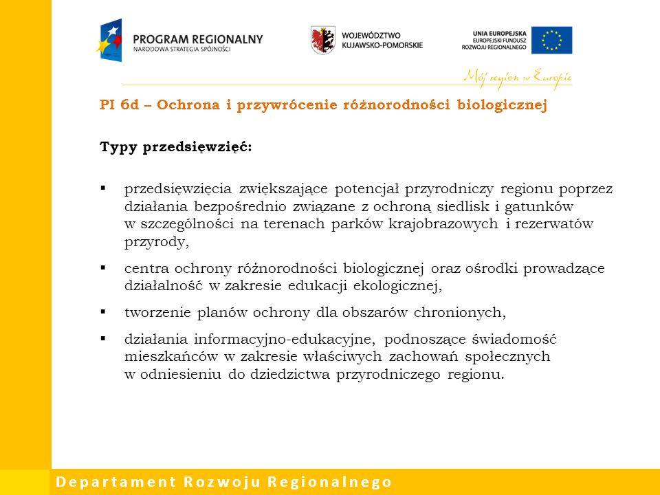 Departament Rozwoju Regionalnego PI 6d – Ochrona i przywrócenie różnorodności biologicznej Typy przedsięwzięć:  przedsięwzięcia zwiększające potencja
