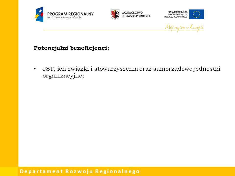 Departament Rozwoju Regionalnego Potencjalni beneficjenci: JST, ich związki i stowarzyszenia oraz samorządowe jednostki organizacyjne;