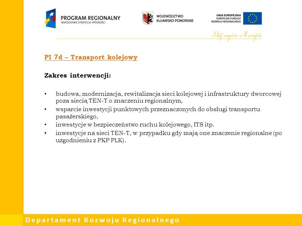 Departament Rozwoju Regionalnego PI 7d – Transport kolejowy Zakres interwencji: budowa, modernizacja, rewitalizacja sieci kolejowej i infrastruktury d