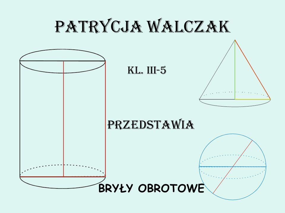 Patrycja Walczak Kl. III-5 Przedstawia BRYŁY OBROTOWE