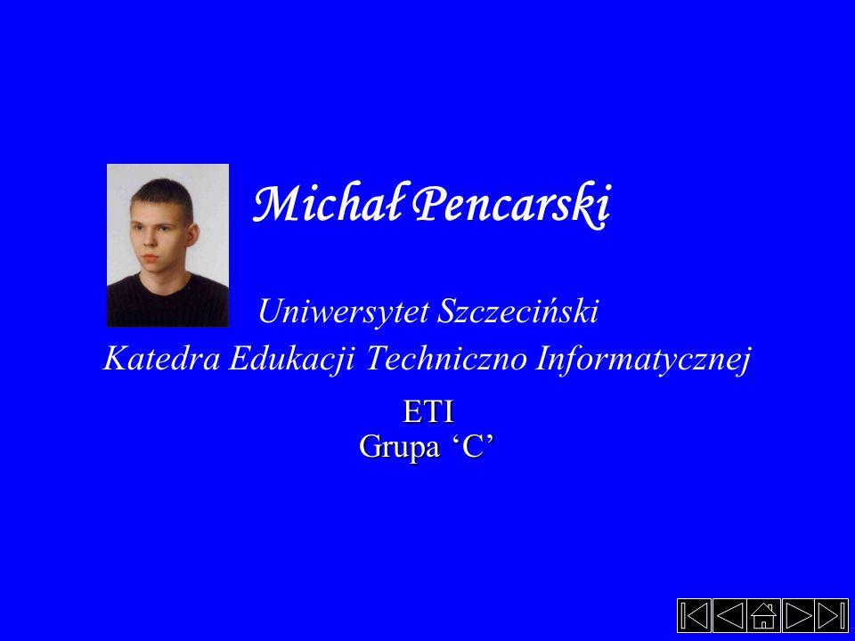 Michał Pencarski Uniwersytet Szczeciński Katedra Edukacji Techniczno InformatycznejETI Grupa 'C'