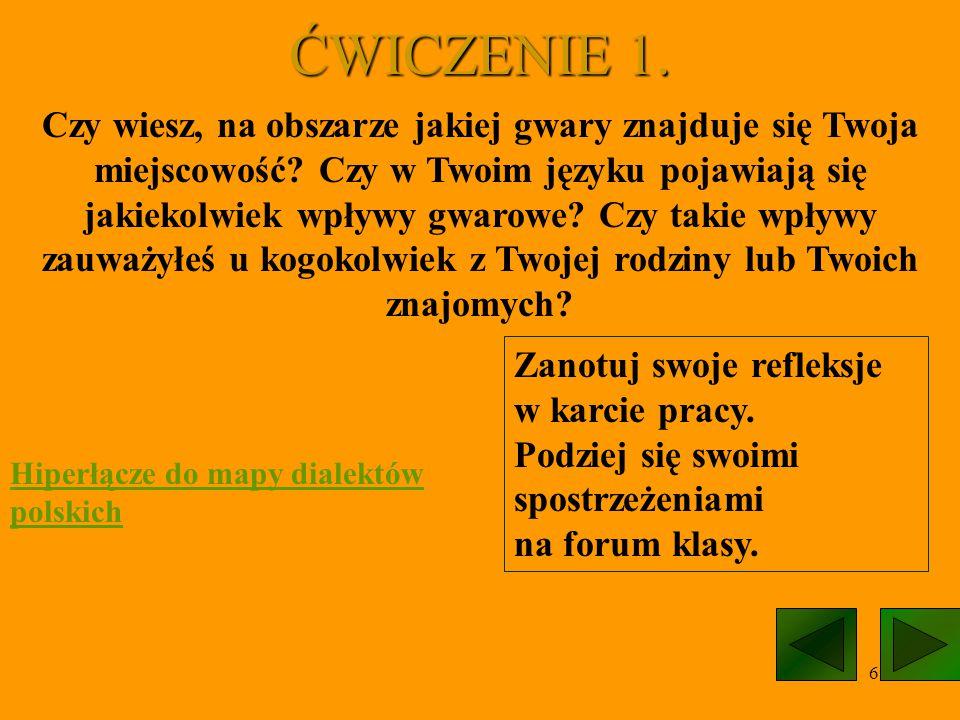 6 ĆWICZENIE 1. Czy wiesz, na obszarze jakiej gwary znajduje się Twoja miejscowość? Czy w Twoim języku pojawiają się jakiekolwiek wpływy gwarowe? Czy t