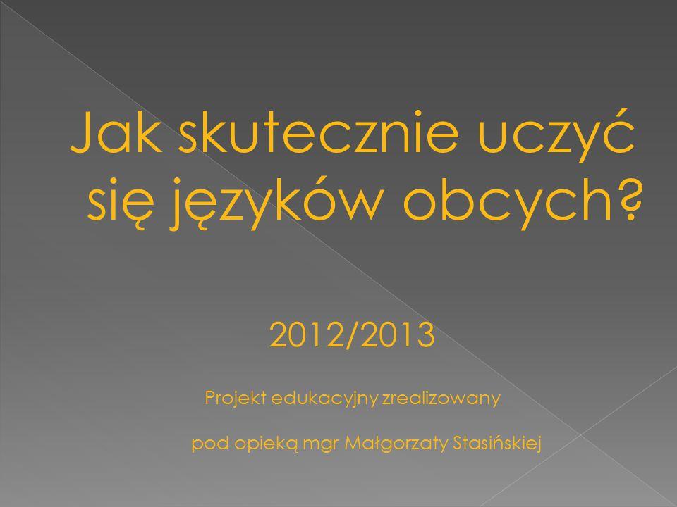 Jak skutecznie uczyć się języków obcych? 2012/2013 Projekt edukacyjny zrealizowany pod opieką mgr Małgorzaty Stasińskiej